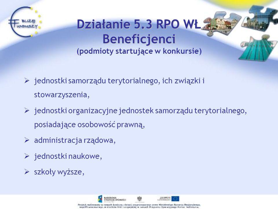 Działanie 5.3 RPO WŁ Beneficjenci Działanie 5.3 RPO WŁ Beneficjenci (podmioty startujące w konkursie) jednostki samorządu terytorialnego, ich związki