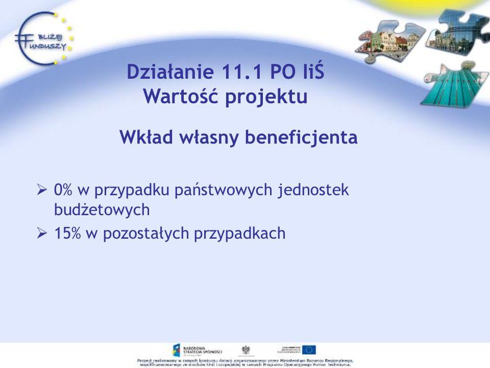 Wkład własny beneficjenta 0% w przypadku państwowych jednostek budżetowych 15% w pozostałych przypadkach Działanie 11.1 PO IiŚ Wartość projektu