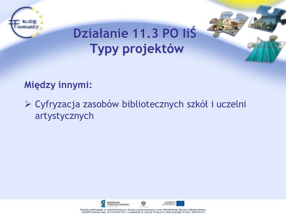 Działanie 11.3 PO IiŚ Typy projektów Między innymi: Cyfryzacja zasobów bibliotecznych szkół i uczelni artystycznych