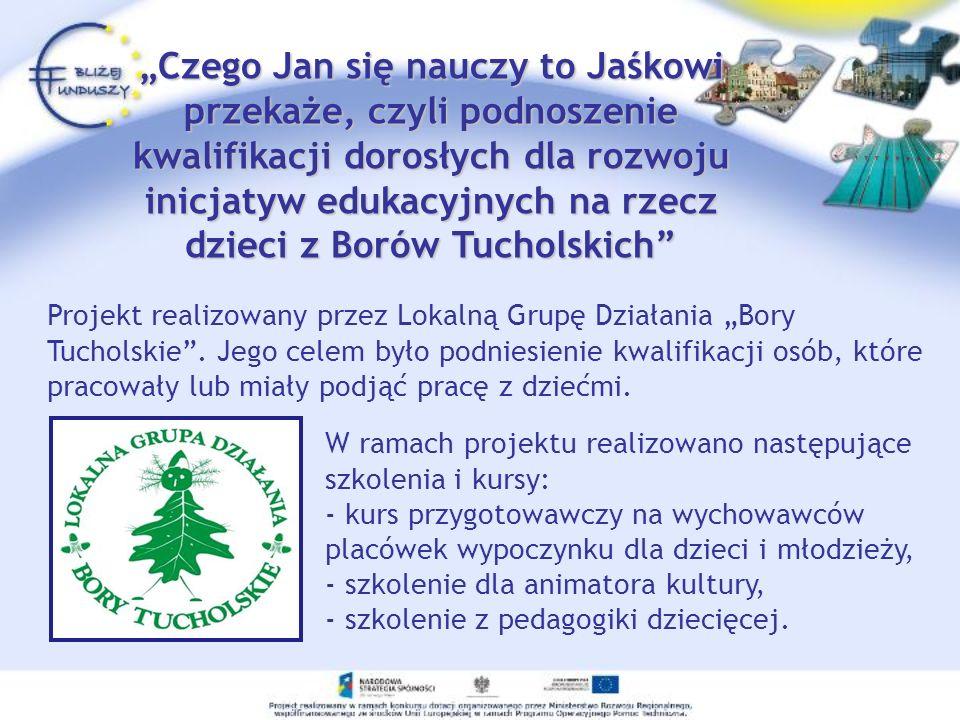 Projekt realizowany przez Lokalną Grupę Działania Bory Tucholskie. Jego celem było podniesienie kwalifikacji osób, które pracowały lub miały podjąć pr