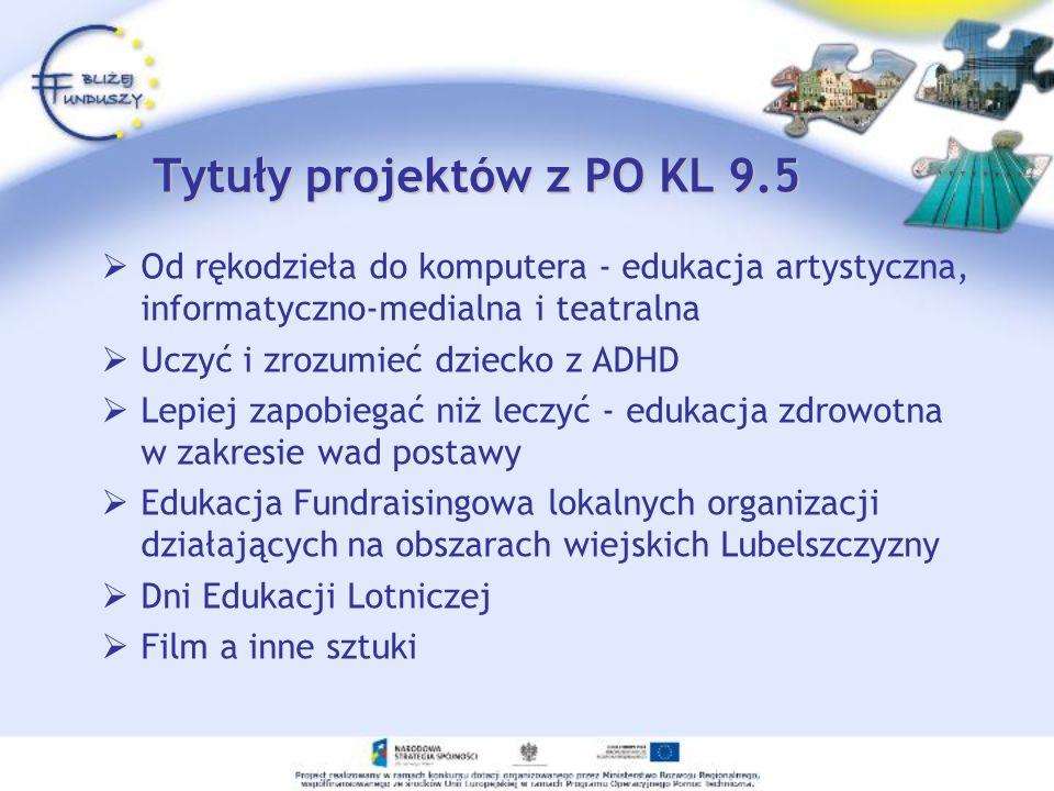 Tytuły projektów z PO KL 9.5 Od rękodzieła do komputera - edukacja artystyczna, informatyczno-medialna i teatralna Uczyć i zrozumieć dziecko z ADHD Le