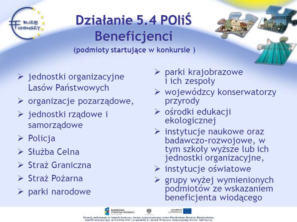 Działanie 5.4 POIiŚ Beneficjenci jednostki organizacyjne Lasów Państwowych organizacje pozarządowe, jednostki rządowe i samorządowe Policja Służba Cel