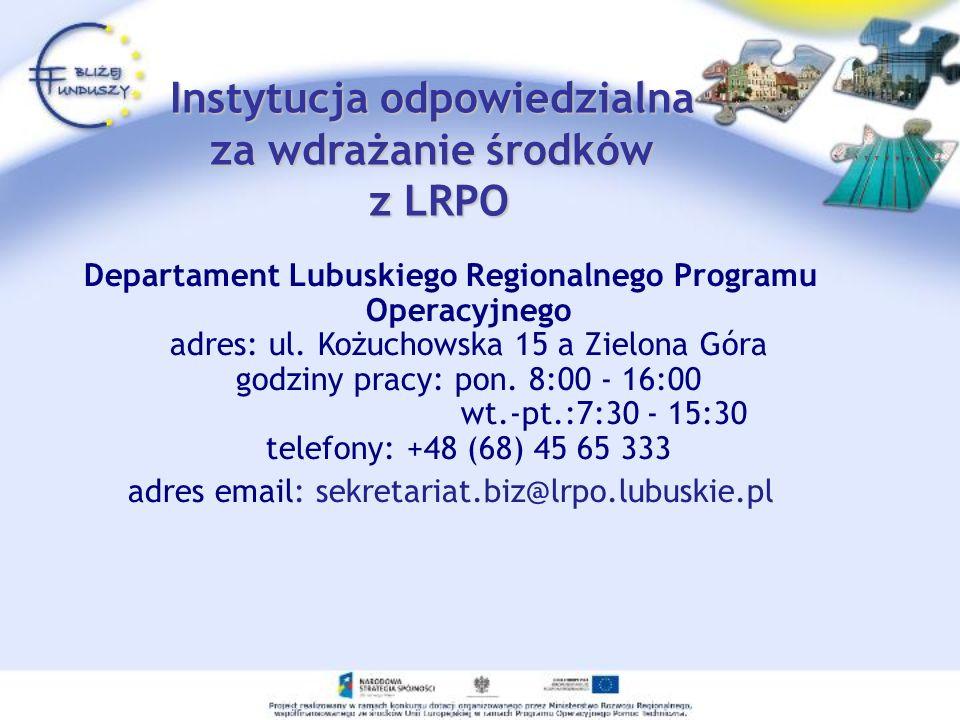 Instytucja odpowiedzialna za wdrażanie środków z LRPO Departament Lubuskiego Regionalnego Programu Operacyjnego adres: ul. Kożuchowska 15 a Zielona Gó