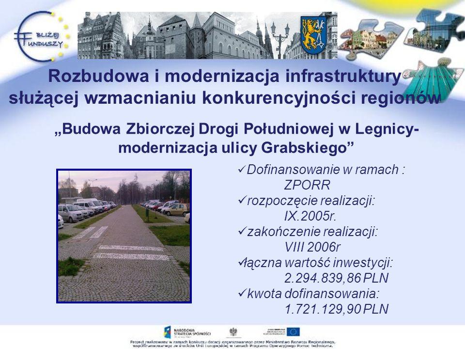 Rozbudowa i modernizacja infrastruktury służącej wzmacnianiu konkurencyjności regionów Budowa Zbiorczej Drogi Południowej w Legnicy- modernizacja ulicy Grabskiego Dofinansowanie w ramach : ZPORR rozpoczęcie realizacji: IX.2005r.