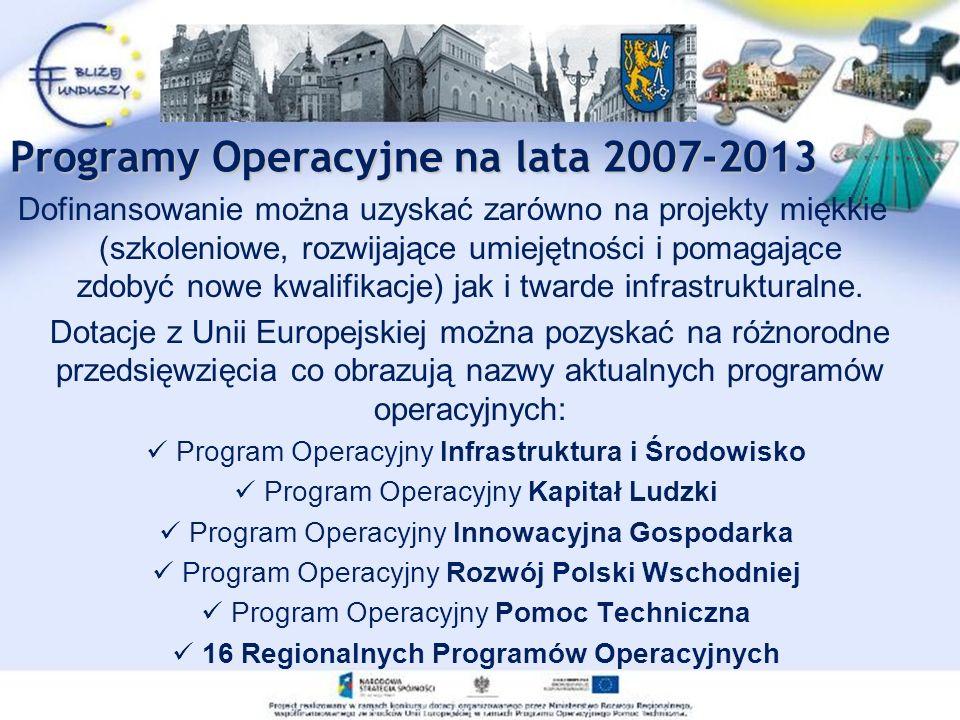 Programy Operacyjne na lata 2007-2013 Dofinansowanie można uzyskać zarówno na projekty miękkie (szkoleniowe, rozwijające umiejętności i pomagające zdobyć nowe kwalifikacje) jak i twarde infrastrukturalne.