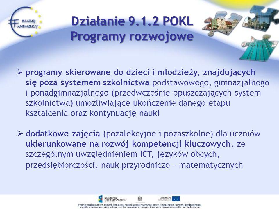 programy skierowane do dzieci i młodzieży, znajdujących się poza systemem szkolnictwa podstawowego, gimnazjalnego i ponadgimnazjalnego (przedwcześnie opuszczających system szkolnictwa) umożliwiające ukończenie danego etapu kształcenia oraz kontynuację nauki dodatkowe zajęcia (pozalekcyjne i pozaszkolne) dla uczniów ukierunkowane na rozwój kompetencji kluczowych, ze szczególnym uwzględnieniem ICT, języków obcych, przedsiębiorczości, nauk przyrodniczo – matematycznych Działanie 9.1.2 POKL Programy rozwojowe