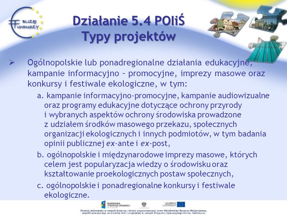 Działanie 5.4 POIiŚ Typy projektów Ogólnopolskie lub ponadregionalne działania edukacyjne, kampanie informacyjno – promocyjne, imprezy masowe oraz konkursy i festiwale ekologiczne, w tym: a.