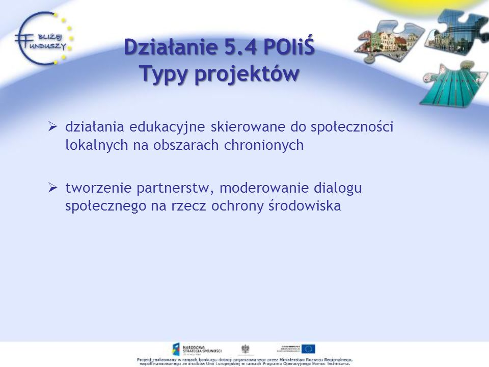 działania edukacyjne skierowane do społeczności lokalnych na obszarach chronionych tworzenie partnerstw, moderowanie dialogu społecznego na rzecz ochrony środowiska Działanie 5.4 POIiŚ Typy projektów