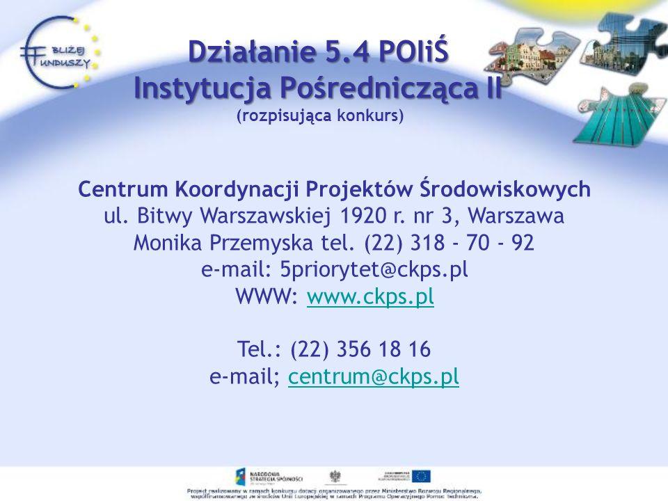 Działanie 5.4 POIiŚ Instytucja Pośrednicząca II Działanie 5.4 POIiŚ Instytucja Pośrednicząca II (rozpisująca konkurs) Centrum Koordynacji Projektów Środowiskowych ul.