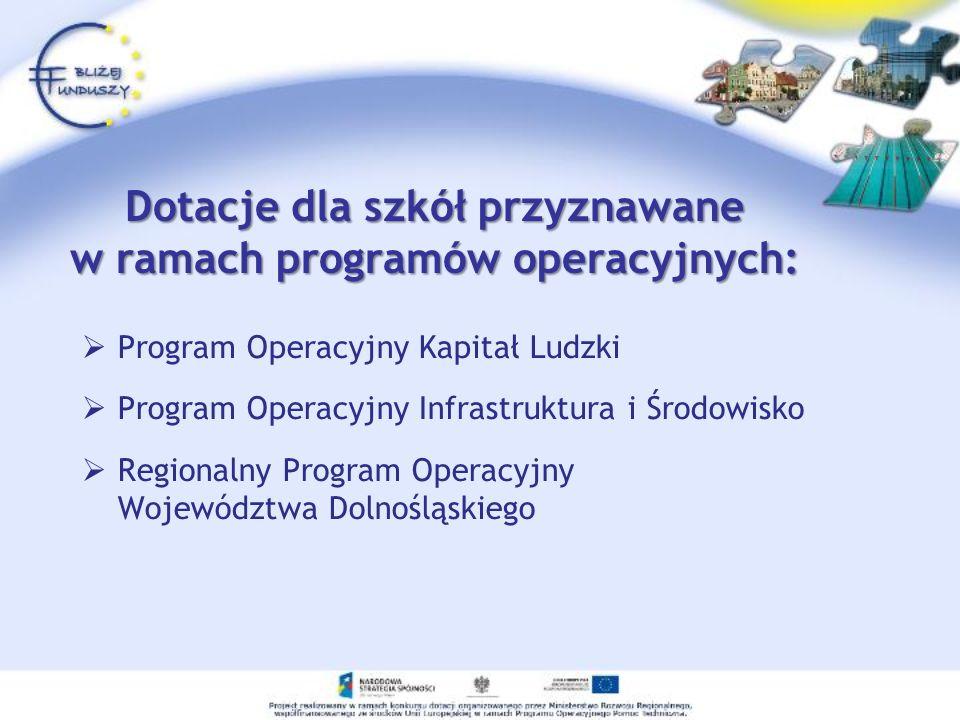 Dotacje dla szkół przyznawane w ramach programów operacyjnych: Program Operacyjny Kapitał Ludzki Program Operacyjny Infrastruktura i Środowisko Regionalny Program Operacyjny Województwa Dolnośląskiego