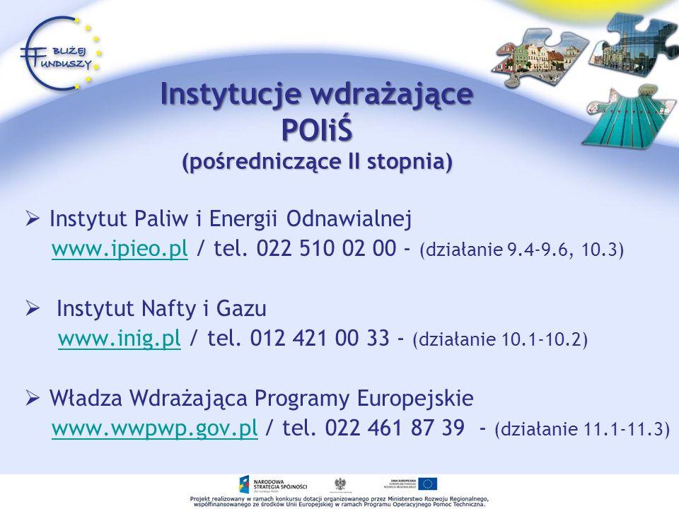 Instytucje wdrażające POIiŚ (pośredniczące II stopnia) Instytut Paliw i Energii Odnawialnej www.ipieo.pl / tel. 022 510 02 00 - (działanie 9.4-9.6, 10