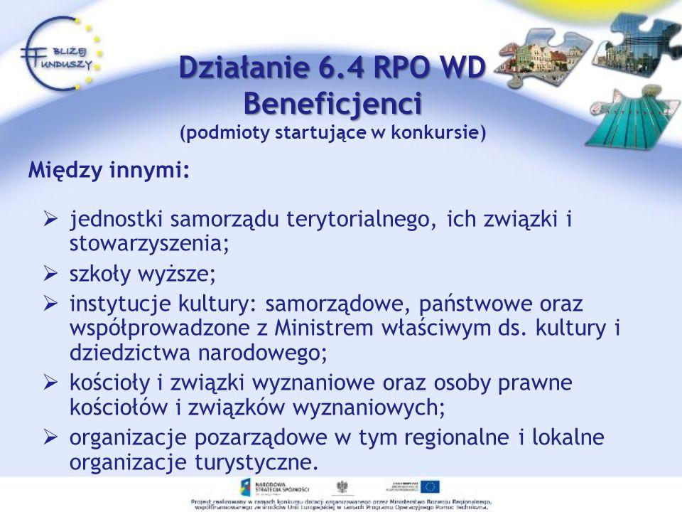 Działanie 6.4 RPO WD Beneficjenci Działanie 6.4 RPO WD Beneficjenci (podmioty startujące w konkursie) Między innymi: jednostki samorządu terytorialnego, ich związki i stowarzyszenia; szkoły wyższe; instytucje kultury: samorządowe, państwowe oraz współprowadzone z Ministrem właściwym ds.