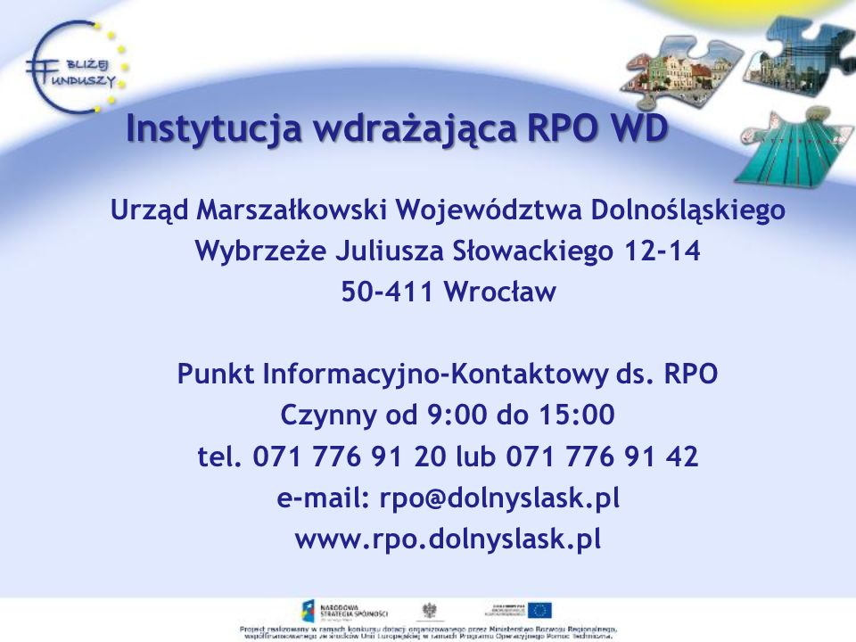 Instytucja wdrażająca RPO WD Urząd Marszałkowski Województwa Dolnośląskiego Wybrzeże Juliusza Słowackiego 12-14 50-411 Wrocław Punkt Informacyjno-Kontaktowy ds.