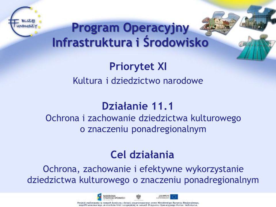Priorytet XI Kultura i dziedzictwo narodowe Działanie 11.1 Ochrona i zachowanie dziedzictwa kulturowego o znaczeniu ponadregionalnym Cel działania Ochrona, zachowanie i efektywne wykorzystanie dziedzictwa kulturowego o znaczeniu ponadregionalnym Program Operacyjny Infrastruktura i Środowisko