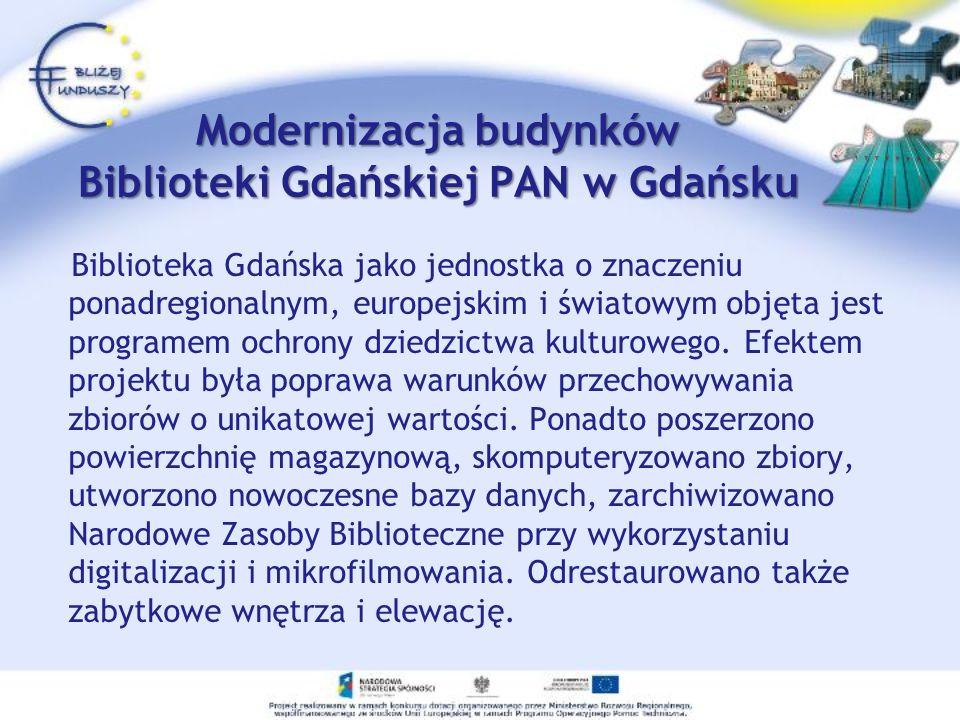 Modernizacja budynków Biblioteki Gdańskiej PAN w Gdańsku Biblioteka Gdańska jako jednostka o znaczeniu ponadregionalnym, europejskim i światowym objęta jest programem ochrony dziedzictwa kulturowego.