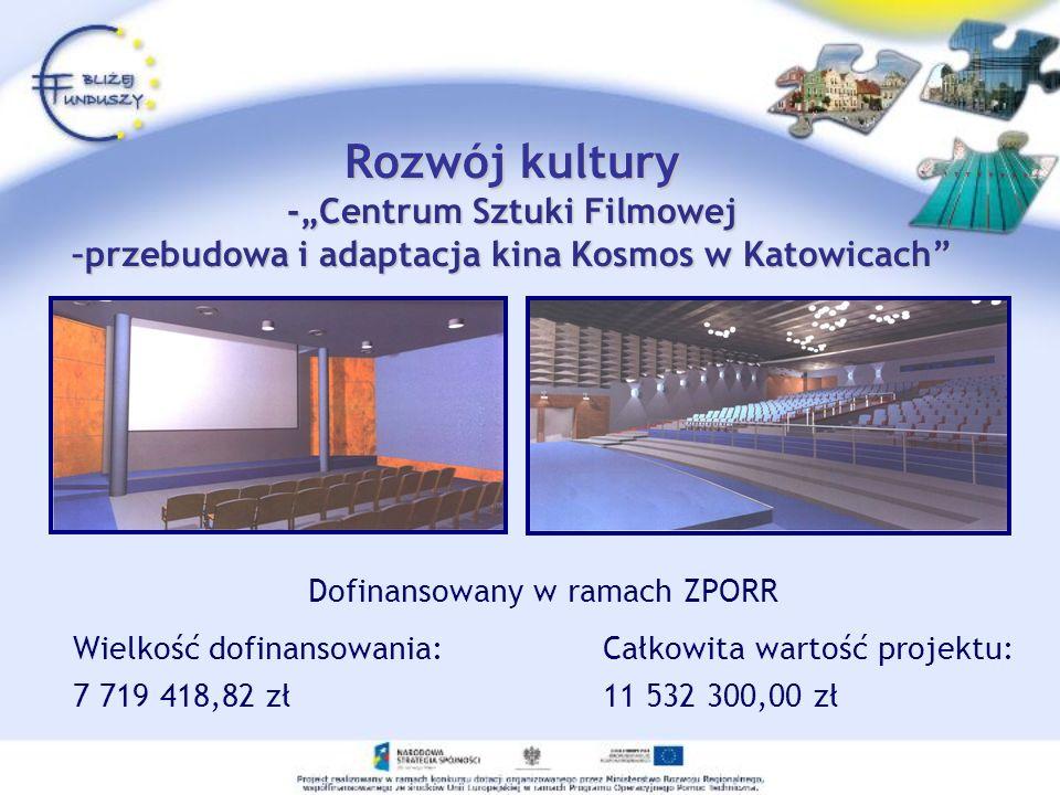Rozwój kultury -Centrum Sztuki Filmowej –przebudowa i adaptacja kina Kosmos w Katowicach Dofinansowany w ramach ZPORR Wielkość dofinansowania: Całkowi