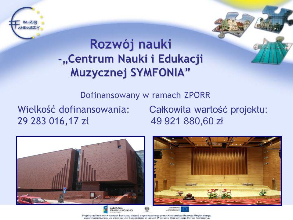 Rozwój nauki -Centrum Nauki i Edukacji Muzycznej SYMFONIA Dofinansowany w ramach ZPORR Wielkość dofinansowania: Całkowita wartość projektu: 29 283 016