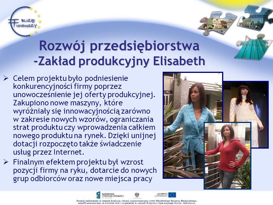 Rozwój przedsiębiorstwa -Zakład produkcyjny Elisabeth Celem projektu było podniesienie konkurencyjności firmy poprzez unowocześnienie jej oferty produ