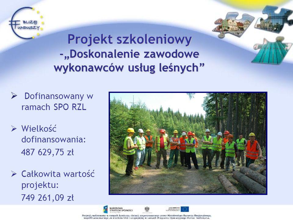 Projekt szkoleniowy -Doskonalenie zawodowe wykonawców usług leśnych Dofinansowany w ramach SPO RZL Wielkość dofinansowania: 487 629,75 zł Całkowita wa