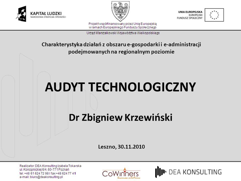 AUDYT TECHNOLOGICZNY Dr Zbigniew Krzewiński Leszno, 30.11.2010 Charakterystyka działań z obszaru e-gospodarki i e-administracji podejmowanych na regio