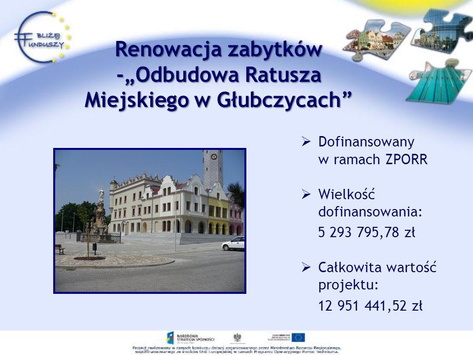 Renowacja zabytków -Odbudowa Ratusza Miejskiego w Głubczycach Dofinansowany w ramach ZPORR Wielkość dofinansowania: 5 293 795,78 zł Całkowita wartość