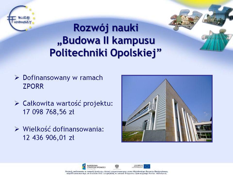 Rozwój nauki Budowa II kampusu Politechniki Opolskiej Dofinansowany w ramach ZPORR Całkowita wartość projektu: 17 098 768,56 zł Wielkość dofinansowani
