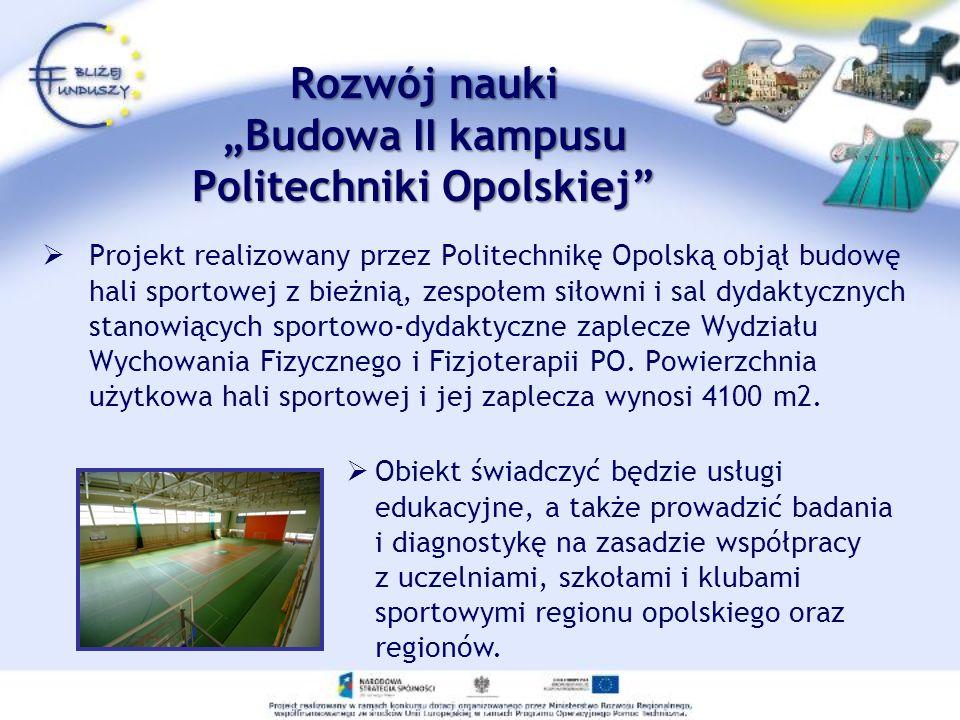 Rozwój nauki Budowa II kampusu Politechniki Opolskiej Projekt realizowany przez Politechnikę Opolską objął budowę hali sportowej z bieżnią, zespołem s