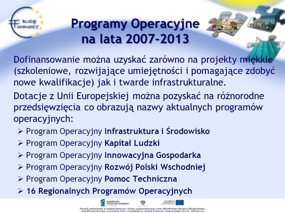 Programy Operacyjne na lata 2007-2013 Dofinansowanie można uzyskać zarówno na projekty miękkie (szkoleniowe, rozwijające umiejętności i pomagające zdo