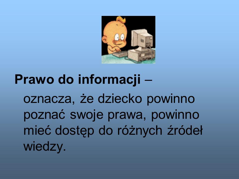 Prawo do informacji – oznacza, że dziecko powinno poznać swoje prawa, powinno mieć dostęp do różnych źródeł wiedzy.
