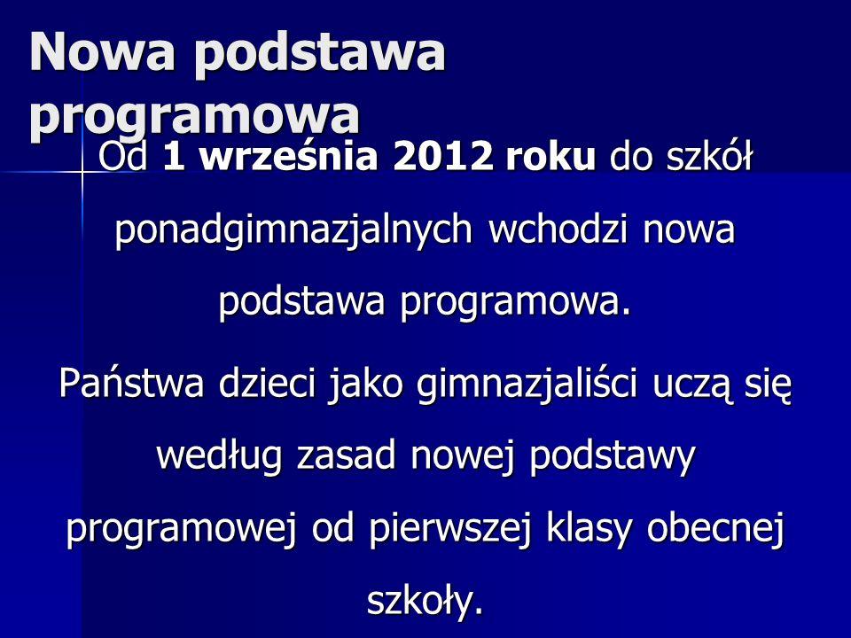 Nowa podstawa programowa Od 1 września 2012 roku do szkół ponadgimnazjalnych wchodzi nowa podstawa programowa. Państwa dzieci jako gimnazjaliści uczą
