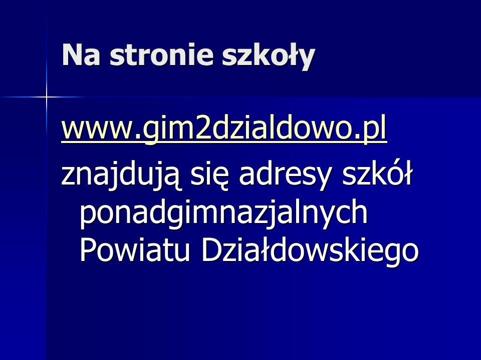 Na stronie szkoły www.gim2dzialdowo.pl znajdują się adresy szkół ponadgimnazjalnych Powiatu Działdowskiego