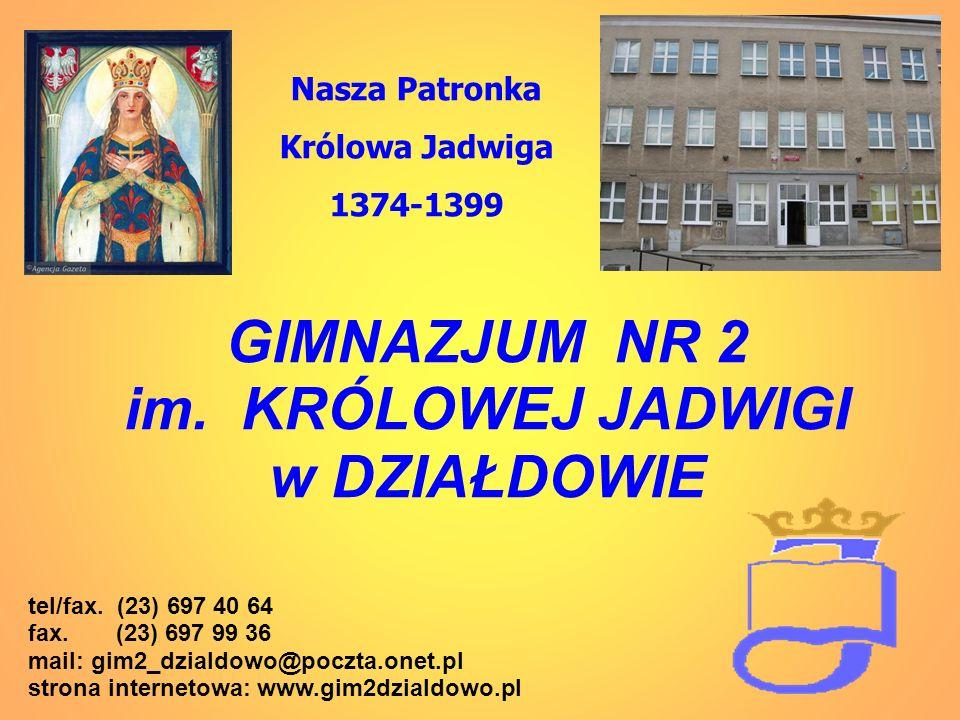 GIMNAZJUM NR 2 im. KRÓLOWEJ JADWIGI w DZIAŁDOWIE Nasza Patronka Królowa Jadwiga 1374-1399 tel/fax. (23) 697 40 64 fax. (23) 697 99 36 mail: gim2_dzial