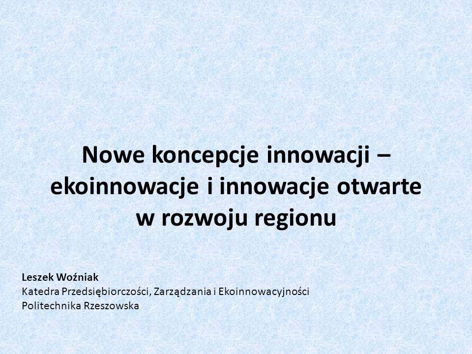 Nowe koncepcje innowacji – ekoinnowacje i innowacje otwarte w rozwoju regionu Leszek Woźniak Katedra Przedsiębiorczości, Zarządzania i Ekoinnowacyjnoś