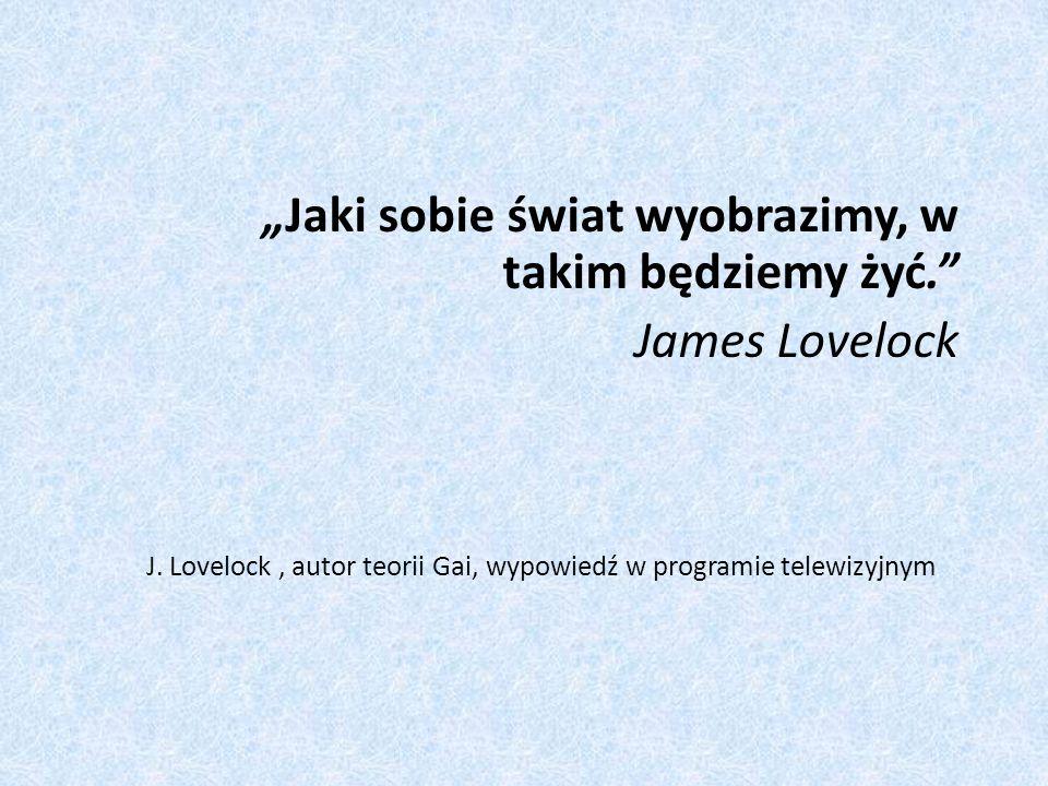 Jaki sobie świat wyobrazimy, w takim będziemy żyć. James Lovelock J. Lovelock, autor teorii Gai, wypowiedź w programie telewizyjnym