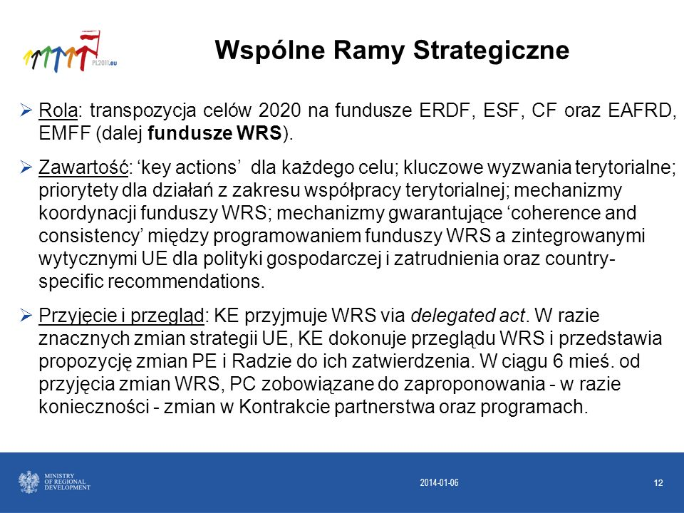 2014-01-06 12 Rola: transpozycja celów 2020 na fundusze ERDF, ESF, CF oraz EAFRD, EMFF (dalej fundusze WRS). Zawartość: key actions dla każdego celu;