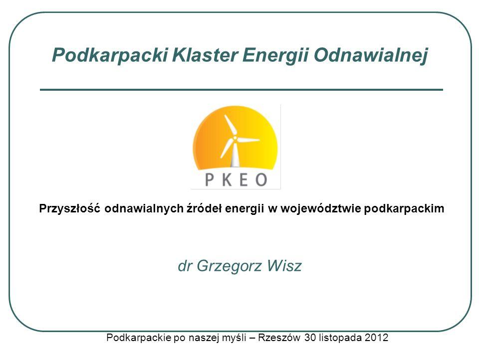 Podkarpacki Klaster Energii Odnawialnej dr Grzegorz Wisz Podkarpackie po naszej myśli – Rzeszów 30 listopada 2012 Przyszłość odnawialnych źródeł energ