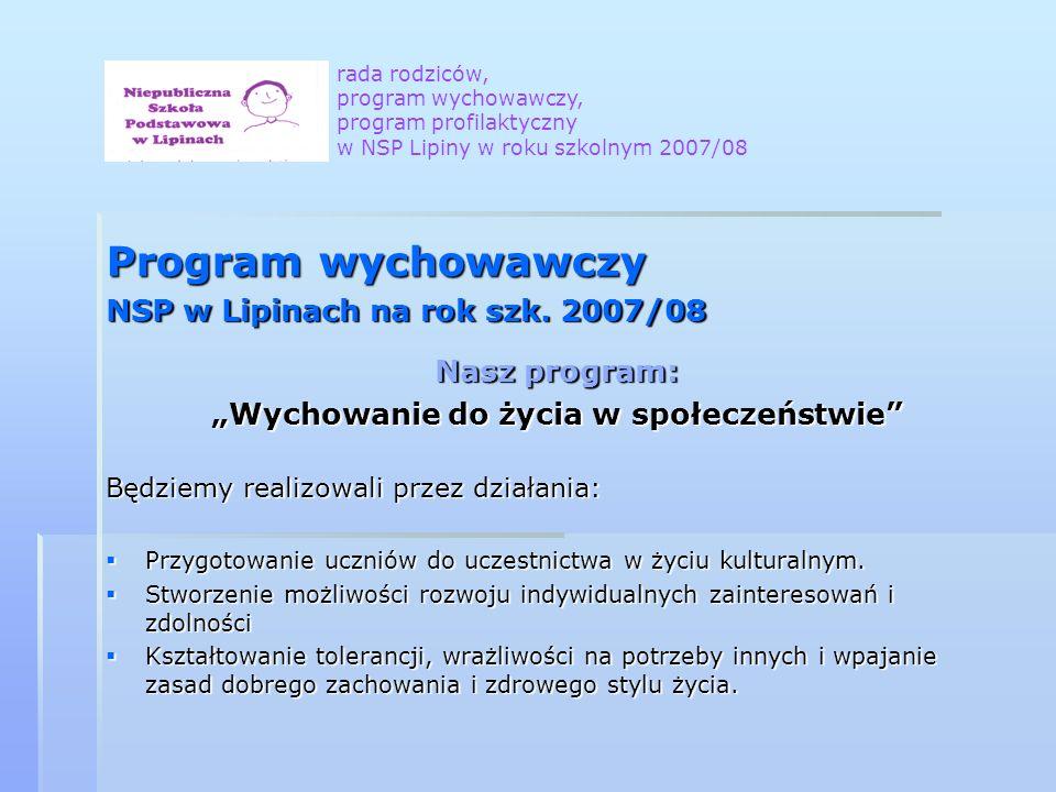 Program wychowawczy NSP w Lipinach na rok szk. 2007/08 Nasz program: Wychowanie do życia w społeczeństwie Będziemy realizowali przez działania: Przygo