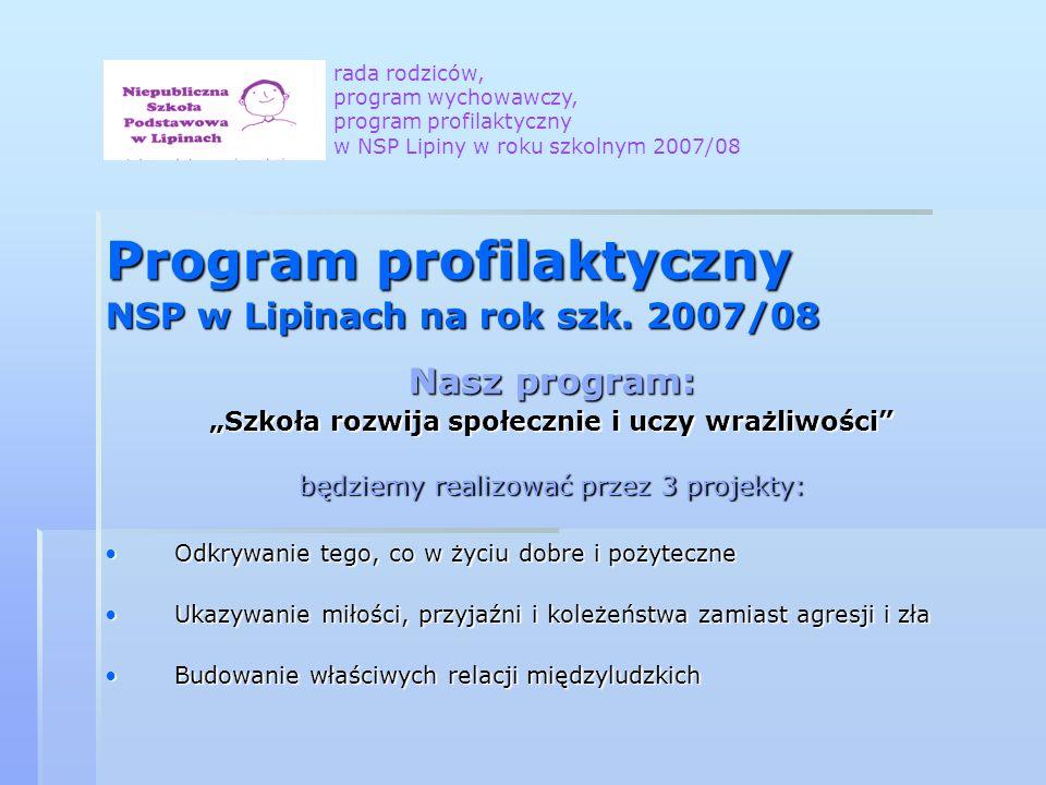Program profilaktyczny NSP w Lipinach na rok szk. 2007/08 Nasz program: Szkoła rozwija społecznie i uczy wrażliwości będziemy realizować przez 3 proje