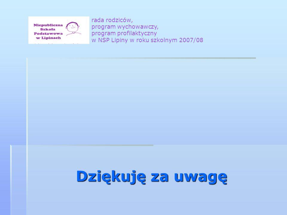 Dziękuję za uwagę rada rodziców, program wychowawczy, program profilaktyczny w NSP Lipiny w roku szkolnym 2007/08
