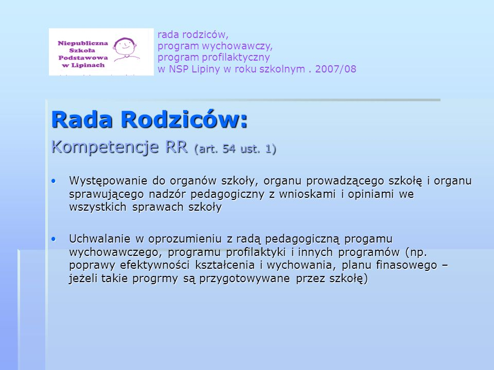 Rada Rodziców: Kompetencje RR (art. 54 ust. 1) Występowanie do organów szkoły, organu prowadzącego szkołę i organu sprawującego nadzór pedagogiczny z