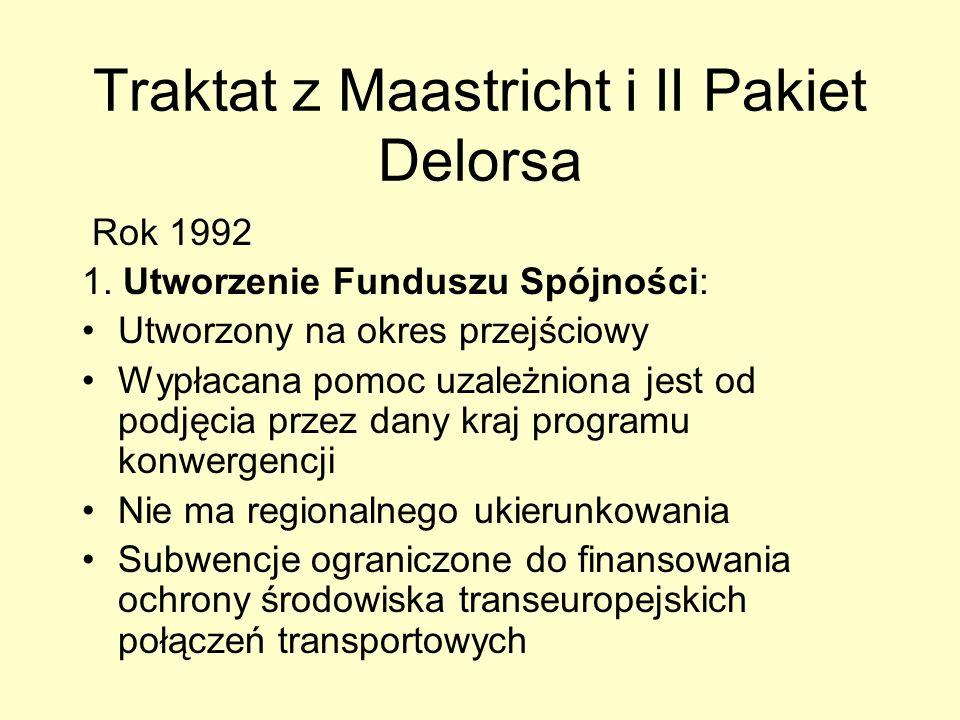 Traktat z Maastricht i II Pakiet Delorsa Rok 1992 1. Utworzenie Funduszu Spójności: Utworzony na okres przejściowy Wypłacana pomoc uzależniona jest od
