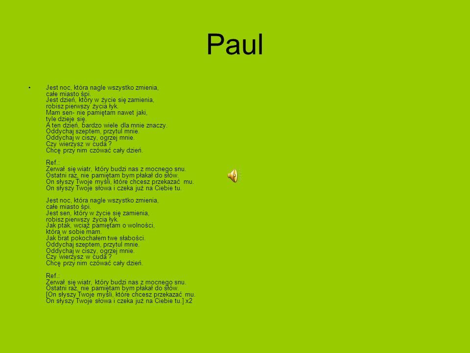 Paul Jest noc, która nagle wszystko zmienia, całe miasto śpi. Jest dzień, który w życie się zamienia, robisz pierwszy życia łyk. Mam sen- nie pamiętam