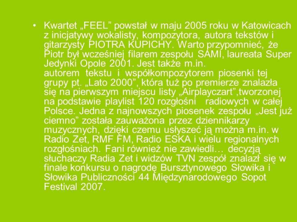 Kwartet FEEL powstał w maju 2005 roku w Katowicach z inicjatywy wokalisty, kompozytora, autora tekstów i gitarzysty PIOTRA KUPICHY. Warto przypomnieć,