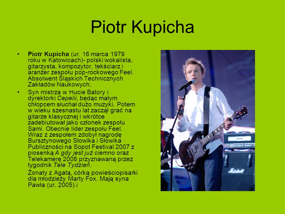 Piotr Kupicha Piotr Kupicha (ur. 16 marca 1979 roku w Katowicach)- polski wokalista, gitarzysta, kompozytor, tekściarz i aranżer zespołu pop-rockowego