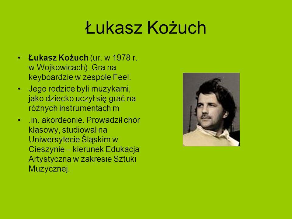 Łukasz Kożuch Łukasz Kożuch (ur. w 1978 r. w Wojkowicach). Gra na keyboardzie w zespole Feel. Jego rodzice byli muzykami, jako dziecko uczył się grać