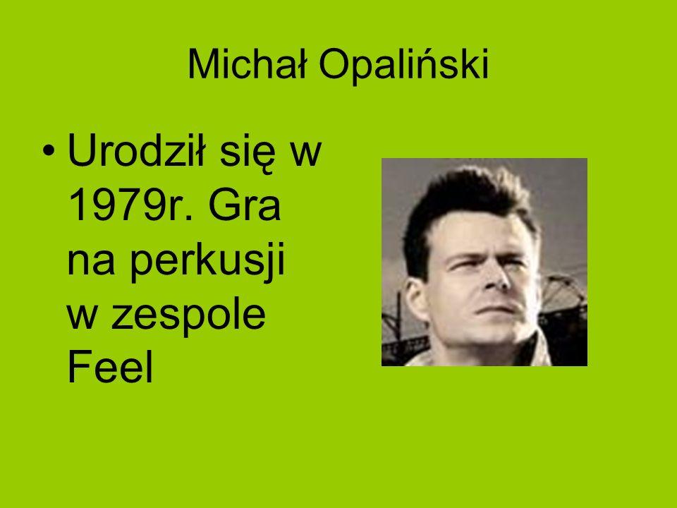 Michał Opaliński Urodził się w 1979r. Gra na perkusji w zespole Feel