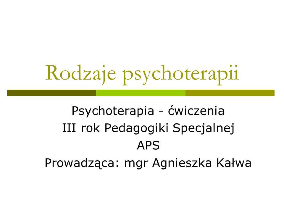 Rodzaje psychoterapii Psychoterapia - ćwiczenia III rok Pedagogiki Specjalnej APS Prowadząca: mgr Agnieszka Kałwa