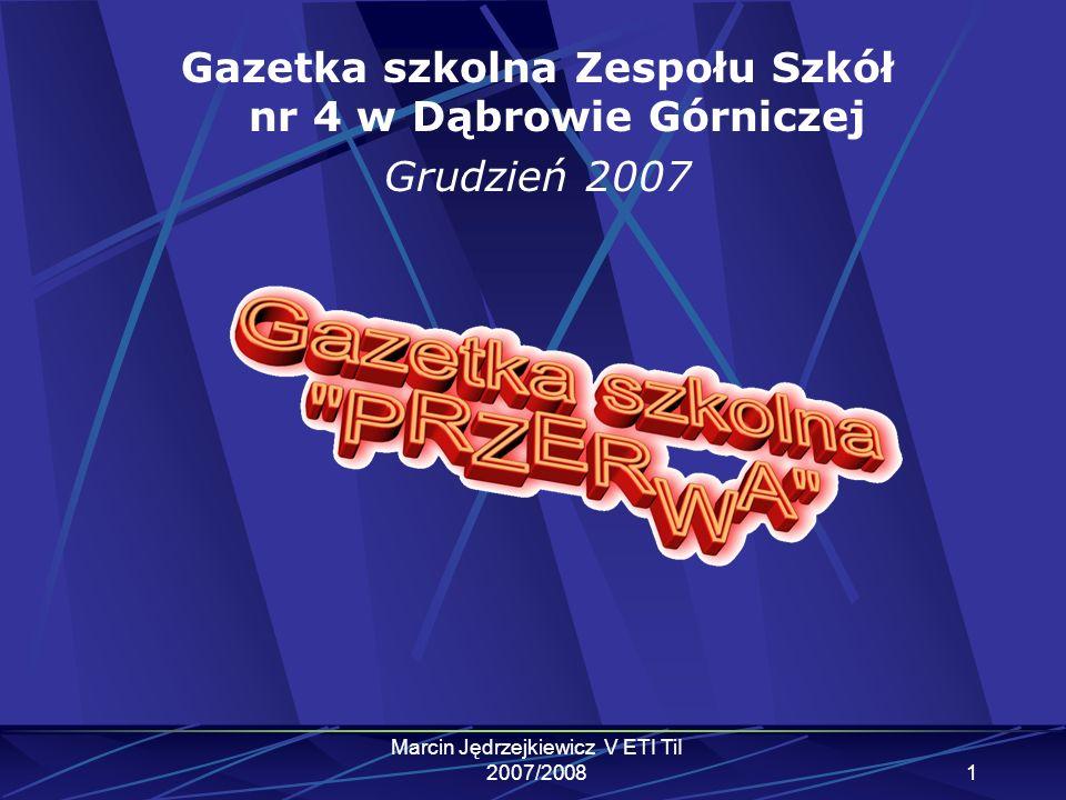 Marcin Jędrzejkiewicz V ETI TiI 2007/20081 Gazetka szkolna Zespołu Szkół nr 4 w Dąbrowie Górniczej Grudzień 2007
