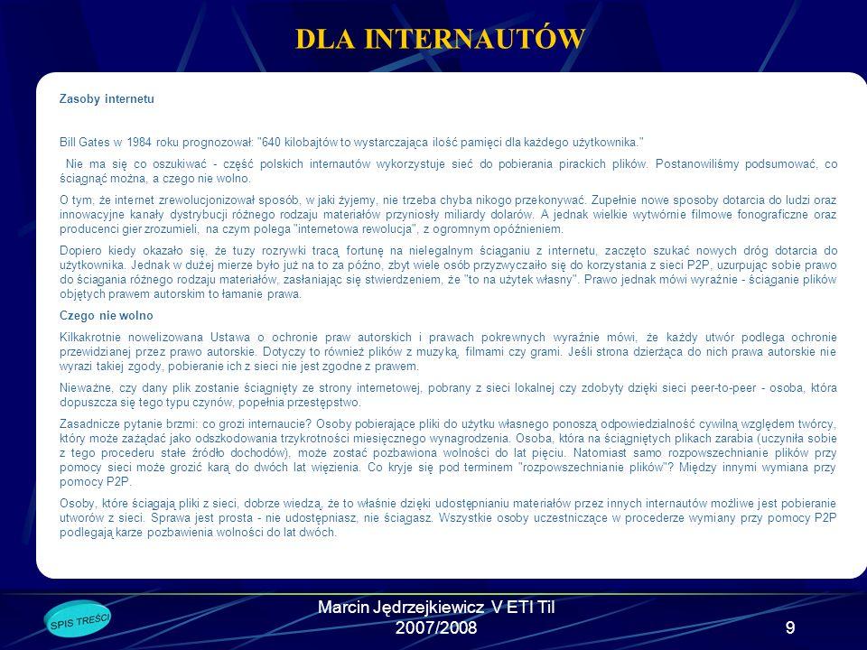 Marcin Jędrzejkiewicz V ETI TiI 2007/20089 DLA INTERNAUTÓW Zasoby internetu Bill Gates w 1984 roku prognozował: 640 kilobajtów to wystarczająca ilość pamięci dla każdego użytkownika. Nie ma się co oszukiwać - część polskich internautów wykorzystuje sieć do pobierania pirackich plików.