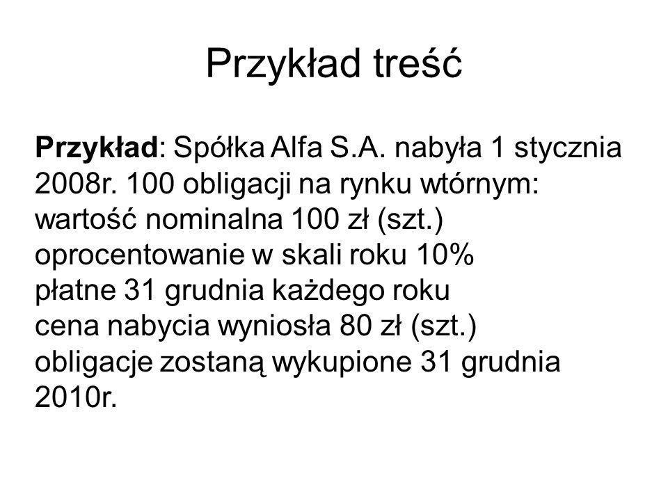 Przykład treść Przykład: Spółka Alfa S.A. nabyła 1 stycznia 2008r. 100 obligacji na rynku wtórnym: wartość nominalna 100 zł (szt.) oprocentowanie w sk